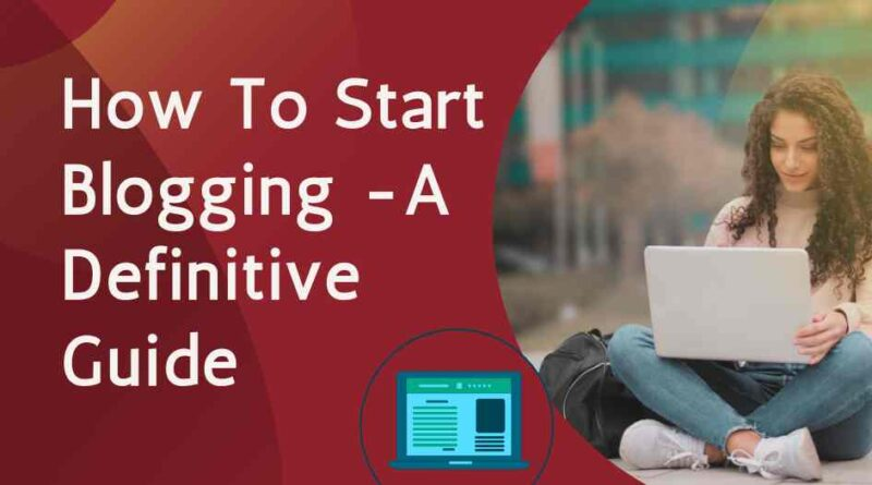 How To Start Blogging -A Definitive Guide