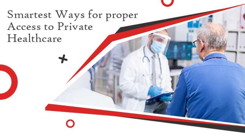Smartest Ways for proper Access to Private Healthcare