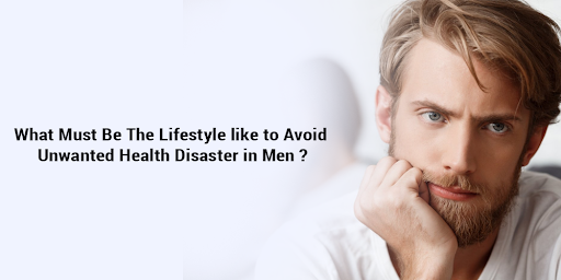 What must be the lifestyle like to avoid unwanted health disaster in men