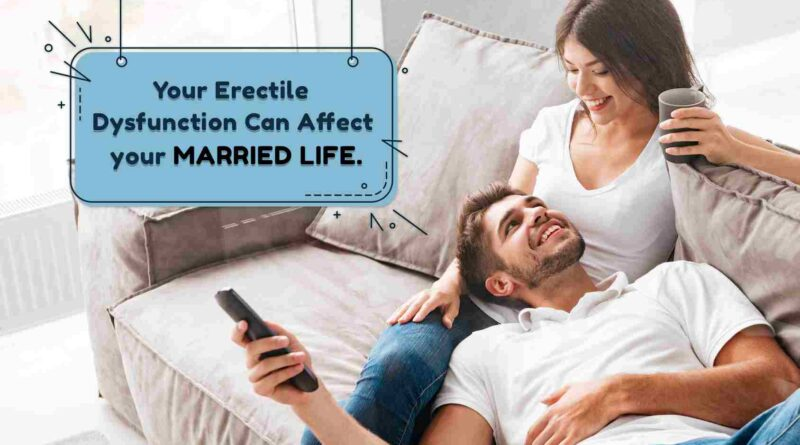 Your Erectile Dysfunction can Affect Your married life