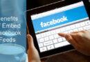 Amazing Benefits of Embedding Facebook Feeds On Your Website