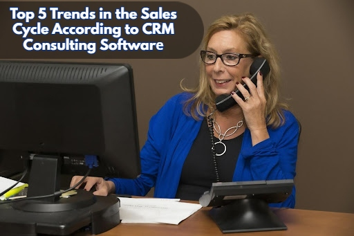 Top 5 Trends in the Sales Cycle According to CRM Consulting Software (1)
